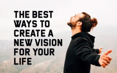 The Best Ways to Create a New Vision for Your Life